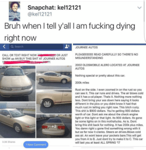 Ass, Bitch, and Bruh: Snapchat: kel12121  @kel12121  Bruh when l tell y'all I am fucking dying  right now  Q Searclh  JOURNEE AUTOS  CALL OR TEXT RIGHT NOW OR JUST  SHOW up AN BUY THIS SHIT AT JOURNEE AUTOS  13  PLEASEEEEEE READ CAREFULLY SO THERE'S NO  MISUNDERSTANDING  71  2002 OLDSMOBILE ALERO LOCATED AT JOURNEE  AUTOS  Nothing special or pretty about this car.  200k miles  Rust on the side. I even zoomed in on the rust so you  can see it. This car runs and drives. The air blows cold  and it has a cd player. Thats it. Nothing more nothing  less. Dont bring your ass down here saying it looks  different in the pics or you didnt know it had that  much rust.lm telling you right now. This bitch rusty.  This shit is $900 dollars. You're getting 900 dollars  worth of car. Dont ask me about the check engine  light or this light or that light. Its 900 dollars. Its gone  be some lights on in this mothafucka. As is. Dont  bring this shit back for nothing. It has 200k plus miles.  You damn right u gone find something wrong with it  but as for now it cranks. Steers an drives.Blows cold  ass air. An wont leave your pockets bare.This will get  you from A to B. Just dont try to make it to C. This car  will last you at least ALL SPRING '17  1  3.3K Shares  1 New Comment Itll take you from A to B, just dont try to take it to C!