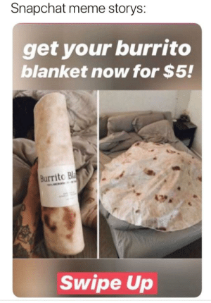 Meme, Snapchat, and Dank Memes: Snapchat meme storys:  get your burrito  blanket now for $5!  Burrito Bl  Swipe Up I need that