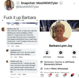Young Lady: Snapchat: MoshWithTyler  @MoshWithTyler  Fuck it up Barbara  3m Like Reply  Barbara Lynn Joy  She tried her best to help and I get the  feeling you were probably a bitch  about it. I hope they don't fire this  young lady because you're impatient  and expect perfection from a fast food  restaurant. I can't imagine how you act  in a nice restaurant  2m Like Reply  Barbara Lynn Joy  Lashana Gorrell  Barbara Lynn Joy do your teeth  fall out when your eating?  2m Like Reply  Add Friend  Message  More  Barbara Lynn Joy  Lashana Gorrel I would say ask  your man but I just went through  your photos and it looks like he  left your ass after he knocked you  up  Just now Like Reply  Elementary Teacher at Jeff Davis  Elementary School  Lives in Biloxi, Mississippi