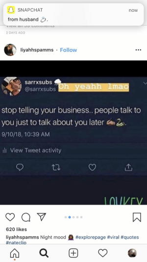 Mood, Snapchat, and Business: SNAPCHAT  now  from husband  3 DAYS AGO  liyahhspamms Follow  sarrxsubs  @sarrxsubs h yeahh 1ma  stop telling your business.. people talk to  you just to talk about you later 2  9/10/18, 10:39 AM  ill View Tweet activity  LOU/V  620 likes  liyahhspamms Night mood  #nate clip  Learned this the hard way😩.