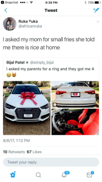 Blackpeopletwitter, Parents, and Snapchat: Snapchat .oo  9:38 PM  Tweet  Ruka uka  africanruka  I asked my mom for small fries she told  me there is rice at home  Bijal Patel * @simply_bijal  I asked my parents for a ring and they got me 4  Audi GRAPEVINE  8/8/17, 1:12 PM  10 Retweets 67 Likes  Tweet your reply  19 <p>Fries (via /r/BlackPeopleTwitter)</p>