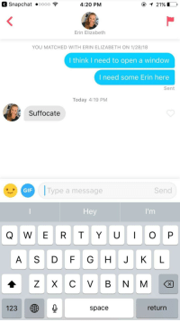 Gif, Snapchat, and Yo: Snapchat oooo ?  4:20 PM  21901  Erin Elizabeth  YOU MATCHED WITH ERIN ELIZABETH ON 1/28/18  I think I need to open a window  I need some Erin here  Sent  Today 4:19 PM  Suffocate  GIF  Type a message  Send  Hey  Q W E R T YO P  A S D FG H J K L  123  space  return Dammnit, do I wish my name was Erin
