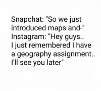"""Instagram, Memes, and Snapchat: Snapchat: """"So we just  introduced maps and-""""  Instagram: """"Hey guys.  I just remembered I have  a geography assignment.  I'll see you later 🤣🤣"""