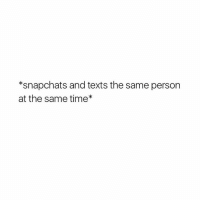 Snapchat, Googleable Facts, and  at the Same Time: *snapchats and texts the same person  at the same time Tag friends 😂😂