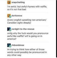 Rhymes With: snapchatting  i'm awful. but awful rhymes with waffle,  so it's not that bad  doritovevo  [every english speaking non american/  Canadian sighs deeply]  nerdgirl-to-the-rescue  omfg why the fuck would you pronounce  awful like waffle? wtf is going on in  america?  rhibombinee  im trying to think how either of those  words could possibly be pronounced in  any other way