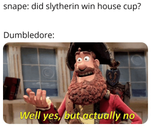 I cant read: snape: did slytherin win house cup?  Dumbledore:  Well yes, but actually no  r I cant read