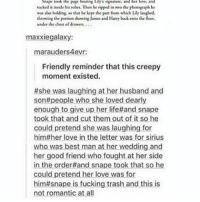 Creepy, Memes, and Trash: Snape took the pape hearing uly Rnature. and her love, and  racked it inside his robe. Then he ripped in mo the phonograph he  was also holding, w that he kept the part from which Lily laughed.  throwing the portion showing J  and Harry back onto the floor.  under the chest of dr  maxxie galaxy:  marauders 4evr:  Friendly reminder that this creepy  moment existed.  #she was laughing at her husband and  sont people who she loved dearly  enough to give up her lifettand snape  took that and cut them out of it so he  could pretend she was laughing for  him#her love in the letter was for sirius  who was best man at her wedding and  her good friend who fought at her side  in the order #and snape took that so he  could pretend her love was for  him#snape is fucking trash and this is  not romantic at all Night guys xx