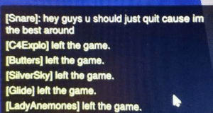 The Game, Best, and Game: [Snare]: hey guys u should just quit cause im  the best around  ICAExplo] left the game.  [Butters] left the game.  [SilverSky] left the game.  [Glide] left the game.  LadyAnemones] left the game. What will you do now,Snare?