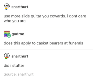 Guitar, Who, and Source: snarthurt  use more slide guitar you cowards. i dont care  who vou arede 9  care  gudroo  does this apply to casket bearers at funerals  snarthurt  did i stutter  Source: snarthurt Did I stutter?