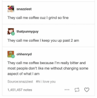 You guys know which one I am - Sierra: snazziest  They call me coffee cuz I grind so fine  thatpunnyguy  They call me coffee I keep you up past 2 am  설 ohhenryd  They call me coffee because l'm really bitter and  most people don't like me without changing some  aspect of what I am  Source:snazziest #hii love you  1,451,457 notes You guys know which one I am - Sierra