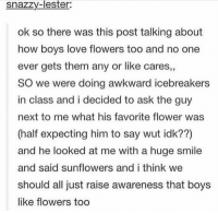https://t.co/BPxRqcpIkJ: snazzy-lester:  ok so there was this post talking about  how boys love flowers too and no one  ever gets them any or like cares,,  SO we were doing awkward icebreakers  in class and i decided to ask the guy  next to me what his favorite flower was  (half expecting him to say wut idk??)  and he looked at me with a huge smile  and said sunflowers and i think we  should all just raise awareness that boys  like flowers too https://t.co/BPxRqcpIkJ