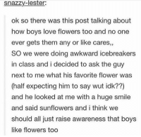 boys like flowers too: snazzy-lester:  ok so there was this post talking about  how boys love flowers too and no one  ever gets them any or like cares,,  SO we were doing awkward icebreakers  in class and i decided to ask the guy  next to me what his favorite flower was  (half expecting him to say wut idk??)  and he looked at me with a huge smile  and said sunflowers and i think we  should all just raise awareness that boys  like flowers too boys like flowers too