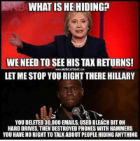 Bleach, Time, and What Is: SNB WHAT IS HE HIDING?  WE NEED TO SEE HIS TAX RETURNS  LET ME STOP YOU RIGHT THERE HILLARY  wwW MURICATODAY.COM  YOU DELETED 30,000 EMAILS, USED BLEACH BIT ON  HARD DRIVES, THEN DESTROYED PHONES WITH HAMMERS  YOU HAVE NO RIGHT TO TALKABOUT PEOPLE HIDING ANYTHING <p>Literally every time one of these doofus opens their mouth about the other I&rsquo;m like &ldquo;do you even hear yourself?&rdquo;</p>