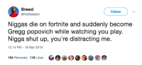 <p>How to play Fortnite 101 (via /r/BlackPeopleTwitter)</p>: Sneed  @NoBeeetch  Follow  Niggas die on fortnite and suddenly become  Gregg popovich while watching you play.  Nigga shut up, you're distracting me.  12:14 PM-18 Mar 2018  104 Retweets 116 Likes <p>How to play Fortnite 101 (via /r/BlackPeopleTwitter)</p>