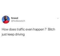Sneed: Sneed  @NoBeeetch  How does traffic even happen? Bitch  just keep driving