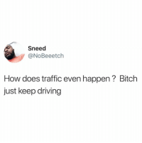 Bringing this back because people seem to forget.: Sneed  @NoBeeetch  How does traffic even happen? Bitch  just keep driving Bringing this back because people seem to forget.