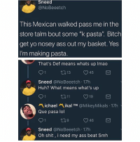 "Jesus: Sneed  @NoBeeetch  This Mexican walked pass me in the  store talm bout some ""k pasta"". Bitch  get yo nosey ass out my basket. Yes  I'm making pasta  That's Def means whats up Imao  9 1  Sneed @NoBeeetch 17h  Huh? What means what's up  ロ11  ぺ.chael ikal TM @MikeyMikals . 17h  Que pasa lol  9 1  Sneed @NoBeeetch 17h  Oh shit, i need my ass beat Smh Jesus"