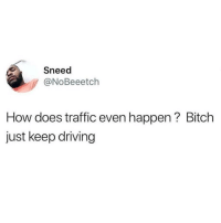 Sneed: Sneed  y @NoBeeetch  How does traffic even happen? Bitch  just keep driving