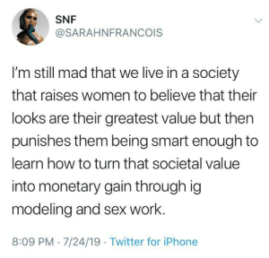 Iphone, Sex, and Twitter: SNF  @SARAHNFRANCOIS  I'm still mad that we live in a society  that raises women to believe that their  looks are their greatest value but then  punishes them being smart enough to  learn how to turn that societal value  into monetary gain through ig  modeling and sex work.  8:09 PM 7/24/19 Twitter for iPhone Pick a lane