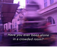 Being Alone, Been, and You: Sni  Have you ever been alone  in a crowded room?