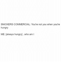 Legit question tho. Any answers? (@a_ladies_etiquette 💕): SNICKERS COMMERCIAL: You're not you when you're  hungry  ME: [always hun  who am I Legit question tho. Any answers? (@a_ladies_etiquette 💕)