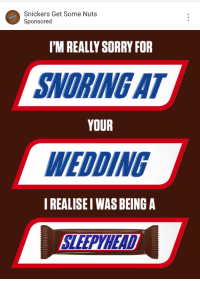 snickers: Snickers Get Some Nuts  Sponsored  I'M REALLY SORRY FOR  SNORING AT  YOUR  WEDDING  I REALISE I WAS BEING A  SLEEPYHEAD