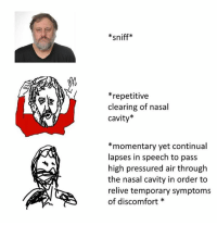 Dank, Pressure, and Falcons: sniff  repetitive  clearing of nasal  cavity  momentary yet continual  lapses in speech to pass  high pressured air through  the nasal cavity in order to  relive temporary symptoms  of discomfort -FALCon