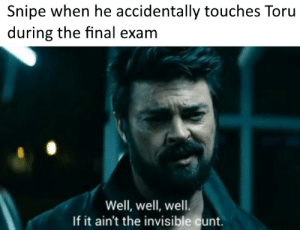 it was an accident I didn't see ya: Snipe when he accidentally touches Toru  during the final exam  Well, well, well  If it ain't the invisible cunt. it was an accident I didn't see ya