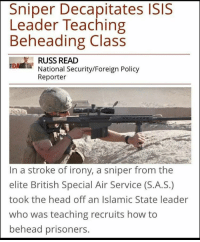 Memes, 🤖, and How: Sniper Decapitates ISIS  Leader Teaching  Beheading Class  IDA RUSS READ  National Security/Foreign Policy  Reporter  In a stroke of irony, a sniper from the  elite British Special Air Service (S.A.S.)  took the head off an Islamic State leader  who was teaching recruits how to  behead prisoners. Such irony 😂😂