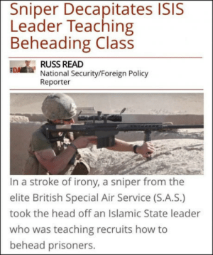 So Rekt!: Sniper Decapitates ISIS  Leader Teaching  Beheading Class  RUSS READ  National Security/Foreign Policy  Reporter  In a stroke of irony, a sniper from the  elite British Special Air Service (S.A.S.)  took the head off an Islamic State leader  who was teaching recruits how to  behead prisoners. So Rekt!