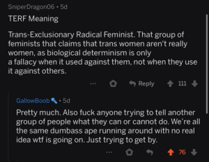 u/GallowBoob says trans rights: SniperDragonO6•5d  TERF Meaning  Trans-Exclusionary Radical Feminist. That group of  feminists that claims that trans women aren't really  women, as biological determinism is only  a fallacy when it used against them, not when they use  it against others.  Reply  111  GallowBoob  5d  Pretty much. Also fuck anyone trying to tell another  group of people what they can or cannot do. We're all  the same dumbass ape running around with no real  idea wtf is going on. Just trying to get by.  1 76 + u/GallowBoob says trans rights