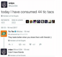 Friends, Today, and MeIRL: snips  @fwra 1234  today I have consumed 44 tic tacs  Vertalen uit het Engels  RETWEETS VIND-IK-LEUKS  481  553  03:13 19 mei 2017  Tic Tac@tictac 19 mei  Als antwoord op @fwra 1234  They taste better when you share them with friends! :)  tic  Vertalen uit het Engels  わ5 480  snips @fwra1234 19 mei  437  戸  I don't have friends  Vertalen uit het Enaels meirl