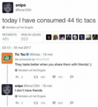 me_irl: snips  @fwra1234  today I have consumed 44 tic tacs  Vertalen uit het Engels  RETWEETS VIND-IK-LEUKS  481  553  03:13-19 mei 2017  Tic Tac @tictac 19 mei  Als antwoord op @wra 1234  They taste better when you share them with friends! )  SSİ  tac  Vertalen uit het Engels  54 437  snips @fwra1234 19 mei  I don't have friends  Vertalen uit het Engels  65749 883 me_irl