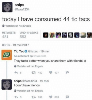 me_irl by AsianMethodist MORE MEMES: snips  @fwra1234  today I have consumed 44 tic tacs  Vertalen uit het Engels  RETWEETS VIND-IK-LEUKS  481  553  03:13-19 mei 2017  Tic Tac @tictac 19 mei  Als antwoord op @wra 1234  They taste better when you share them with friends! )  SSİ  tac  Vertalen uit het Engels  54 437  snips @fwra1234 19 mei  I don't have friends  Vertalen uit het Engels  65749 883 me_irl by AsianMethodist MORE MEMES