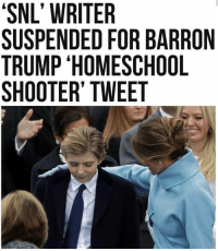 PAYBACK TIME!! EARNED!!: 'SNL' WRITER  'SNL SUSPENDED FOR BARRON  TRUMP HOMESCHOOL  SHOOTER' TWEET PAYBACK TIME!! EARNED!!