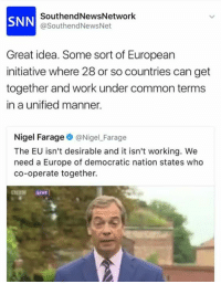 The Farage gets baraged: SNN  SouthendNewsNetwork  @SouthendNewsNet  Great idea. Some sort of European  initiative where 28 or so countries can get  together and work under common terms  in a unified manner.  Nigel Farage@NigelFarage  The EU isn't desirable and it isn't working. We  need a Europe of democratic nation states who  co-operate together. The Farage gets baraged