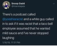 Snoop, Taco Bell, and White: Snoop Dadd  @manmapes  There's a podcast called  @yoisthisracist and a white guy called  in to ask if it was racist that a taco bell  employee assumed that he wanted  mild sauce and I've never stopped  laughing  1/16/19, 11:31 PM But is it though