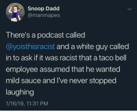 Snoop, Taco Bell, and White: Snoop Dadd  @manmapes  There's a podcast called  @yoisthisracist and a white guy called  in to ask if it was racist that a taco bell  employee assumed that he wanted  mild sauce and I've never stopped  laughing  1/16/19, 11:31 PM Some say he is still laughing to this day