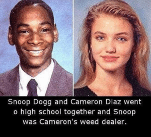 Memes, School, and Snoop: Snoop Dogg and Cameron Diaz went  o high school together and Snoop  was Cameron's weed dealer.