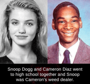 Keep calm  smoke weed: Snoop Dogg and Cameron Diaz went  to high school together and Snoop  was Cameron's weed dealer. Keep calm  smoke weed