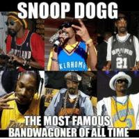 Most famous bandwagoner of all time: SNOOP DOGG  KLAHOMA  THE MOST FAMOUS  BANDWAGONER OF ALL TIME Most famous bandwagoner of all time