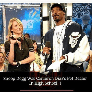 "School, Skinny, and Snoop: Snoop Dogg Was Cameron Diaz's Pot Dealer  In High School !! I remember him, he was very tall and skinny and wore lots of ponytails,"" Diaz said. ""And I'm pretty sure I bought weed from him.""  A short time later, it was Snoop's turn to be a guest on Lopez's show. While he was on stage, Lopez played the clip of Diaz talking about her days of buying bud from Snoop as a high schooler.  Snoop laughed and said: ""I might have sold her some of that white girl weed,"" which he jokingly explained was just ""sticks and stems and seeds."""