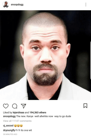 Uncle Snoops take on Ye.: snoopdogg  Liked by lejandraaa and 194,363 others  snoopdogg The new. Kanye well allwhite now way to go dude  View all 11147 comments  dcyoungfly Fr fr its ova wit  38 MINUTES AGO Uncle Snoops take on Ye.