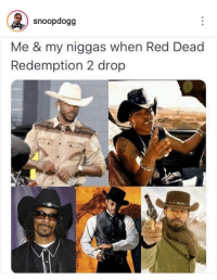 Red Dead Redemption, Red Dead, and Gold: snoopdogg  Me & my niggas when Red Dead  Redemption 2 drop Lets get this gold.