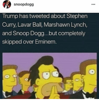 Bruuuh 😂😂😂😂 what y'all think about snoopdogg clap back on donaldtrump 🤔: snoopdogg  Trump has tweeted about Stephen  Curry, Lavar Ball, Marshawn Lynch,  and Snoop Dogg...but completely  skipped over Eminem Bruuuh 😂😂😂😂 what y'all think about snoopdogg clap back on donaldtrump 🤔