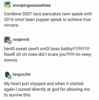 please do NOT - Max textpost textposts: snoopingasusualisee  Combine 2007 taco pancakes rawr speak with  2016 smol bean pupper speak to achieve true  nirvana  soaprock  sowwy  targuzzler  My heart just stopped and when it started  again i cursed directly at god for allowing me  to survive this please do NOT - Max textpost textposts
