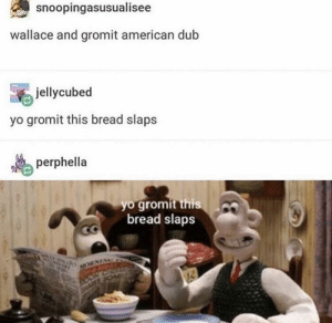 Period, Reddit, and Yo: snoopingasusualisee  wallace and gromit american dub  jellycubed  yo gromit this bread slaps  perphella  yo gromit this  bread slaps  NORNING  OONCT  ARTS ORE Wallace and Gromit is the best, PERIOD