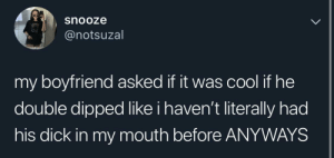 Cool, Dick, and Boyfriend: snooze  @notsuzal  my boyfriend asked it it was cool if he  double dipped like i haven't literally had  his dick in my mouth before ANYWAYS At least he asked