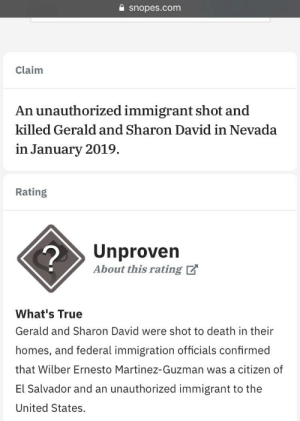 "Lol wtf snopes. Still unproven? 4 U.S. citizens MURDERED by an ""unauthorized"" immigrant in Nevada. Weird that doesn't sound like the correct term.. I think the word you looking for is ILLEGAL and PROVEN: snopes.com  Claim  An unauthorized immigrant shot and  killed Gerald and Sharon David in Nevada  in January 2019.  Rating  2  Unproven  About this rating  What's True  Gerald and Sharon David were shot to death in their  homes, and federal immigration officials confirmed  that Wilber Ernesto Martinez-Guzman was a citizen of  El Salvador and an unauthorized immigrant to the  United States. Lol wtf snopes. Still unproven? 4 U.S. citizens MURDERED by an ""unauthorized"" immigrant in Nevada. Weird that doesn't sound like the correct term.. I think the word you looking for is ILLEGAL and PROVEN"