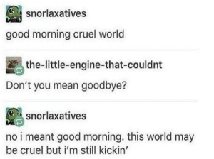 Good Morning, Good, and Mean: snorlaxatives  good morning cruel world  the-little-engine-that-couldnt  Don't you mean goodbye?  snorlaxatives  no i meant good morning. this world may  be cruel but i'm still kickin' A good way to look at things :) via /r/wholesomememes https://ift.tt/31jvlBN